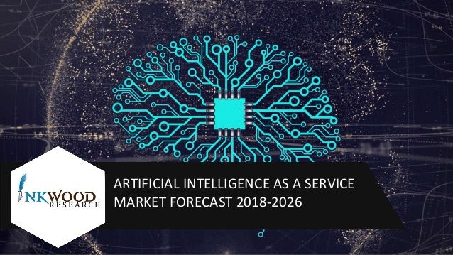 ARTIFICIAL INTELLIGENCE AS A SERVICE MARKET FORECAST 2018-2026