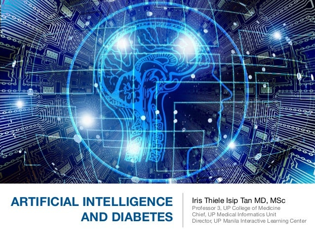 ARTIFICIAL INTELLIGENCE AND DIABETES Iris Thiele Isip Tan MD, MSc  Professor 3, UP College of Medicine  Chief, UP Medical ...