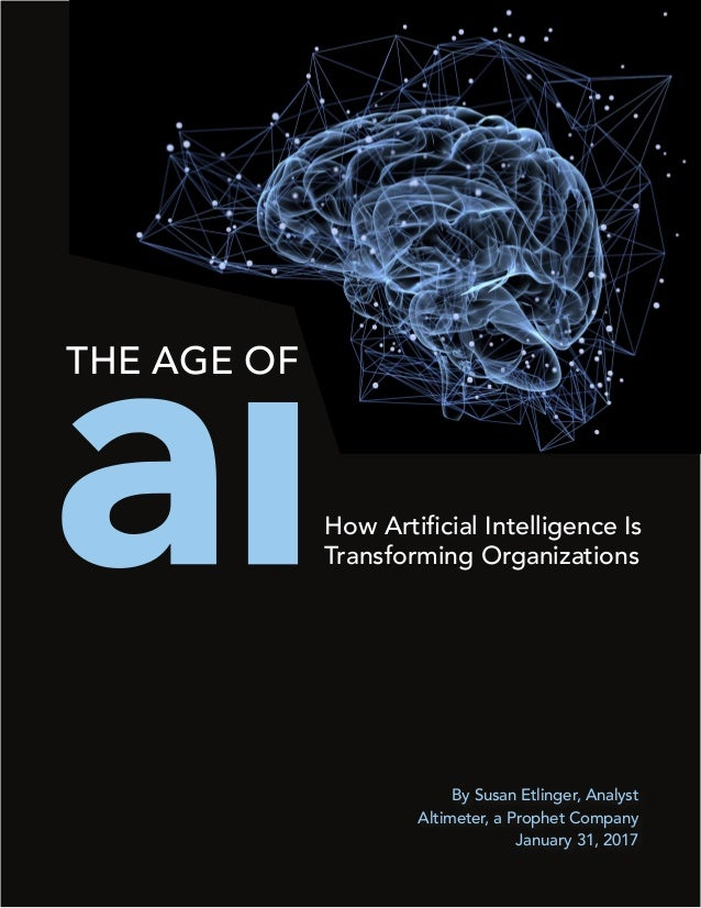 By Susan Etlinger, Analyst Altimeter, a Prophet Company January 31, 2017 How Artificial Intelligence Is Transforming Organ...