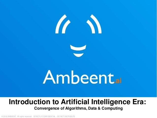 .ai © 2018 AMBEENT All rights reserved. STRICTLY CONFIDENTIAL - DO NOT DISTRIBUTE Introduction to Artificial Intelligence ...