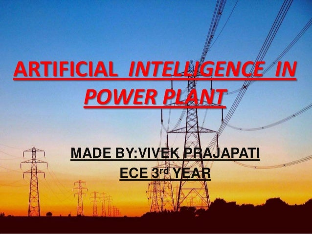 ARTIFICIAL INTELLIGENCE IN POWER PLANT MADE BY:VIVEK PRAJAPATI ECE 3rd YEAR