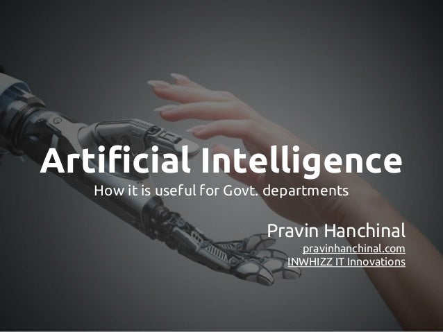 Artificial Intelligence How it is useful for Govt. departments Pravin Hanchinal pravinhanchinal.com INWHIZZ IT Innovations