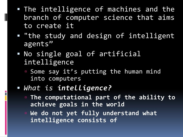 artificial intelligence: branch of computer science essay A branch of computer science named artificial intelligence pursues creating the computers or machines as intelligent as human beings what is artificial intelligence according to the father of artificial intelligence, john mccarthy, it is the science and engineering of making intelligent machines, especially intelligent computer programs.