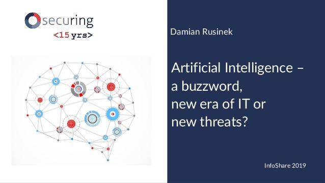 www.securing.pl@drdr_zz Artificial Intelligence – a buzzword, new era of IT or new threats? Damian Rusinek InfoShare 2019