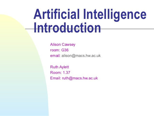 Artificial IntelligenceIntroduction   Alison Cawsey   room: G36   email: alison@macs.hw.ac.uk   Ruth Aylett   Room: 1.37  ...