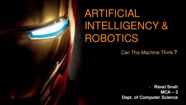 1 - Raval Sneh MCA – 3 Dept. of Computer Science Can The Machine Think ARTIFICIAL INTELLIGENCY & ROBOTICS ?