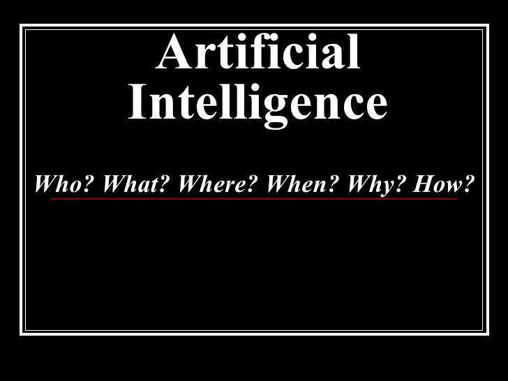Artificial Intelligence Who? What? Where? When? Why? How?