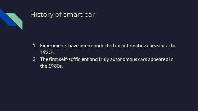 History of smart car 1. Experiments have been conducted on automating cars since the 1920s. 2. The first self-sufficient a...