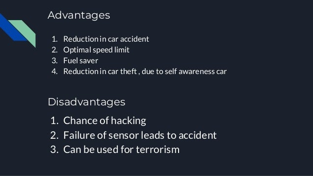 Advantages 1. Reduction in car accident 2. Optimal speed limit 3. Fuel saver 4. Reduction in car theft , due to self aware...