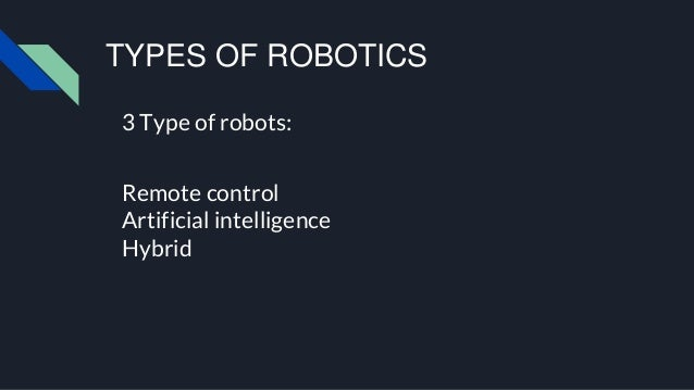 TYPES OF ROBOTICS 3 Type of robots: Remote control Artificial intelligence Hybrid
