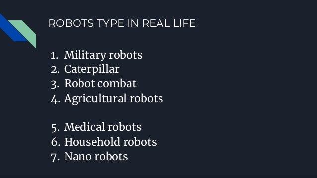 ROBOTS TYPE IN REAL LIFE 1. Military robots 2. Caterpillar 3. Robot combat 4. Agricultural robots 5. Medical robots 6. Hou...