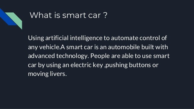 What is smart car ? Using artificial intelligence to automate control of any vehicle.A smart car is an automobile built wi...