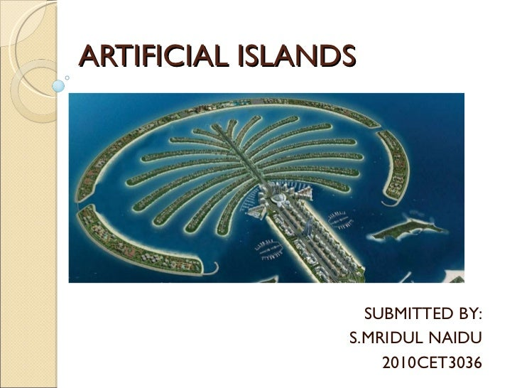 ARTIFICIAL ISLANDS SUBMITTED BY: S.MRIDUL NAIDU 2010CET3036