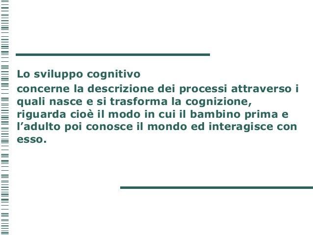 Lo sviluppo cognitivo concerne la descrizione dei processi attraverso i quali nasce e si trasforma la cognizione, riguarda...