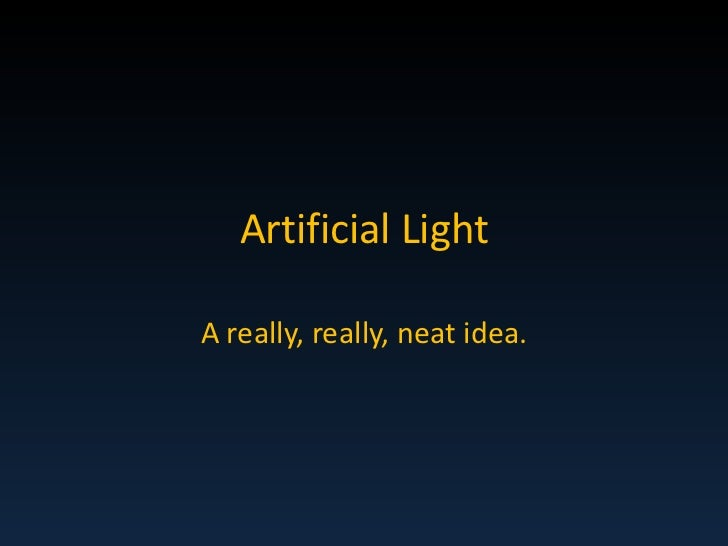 Artificial Light<br />A really, really, neat idea.<br />