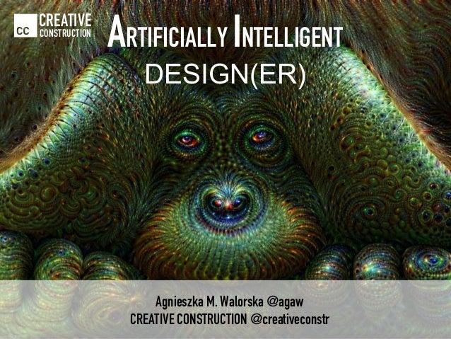 Agnieszka M. Walorska @agaw CREATIVE CONSTRUCTION @creativeconstr CREATIVE CONSTRUCTION ARTIFICIALLY INTELLIGENT DESIGN(ER)