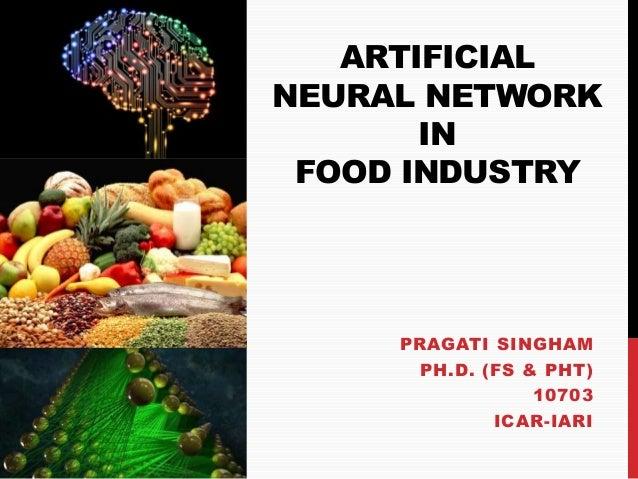 ARTIFICIAL NEURAL NETWORK IN FOOD INDUSTRY PRAGATI SINGHAM PH.D. (FS & PHT) 10703 ICAR-IARI