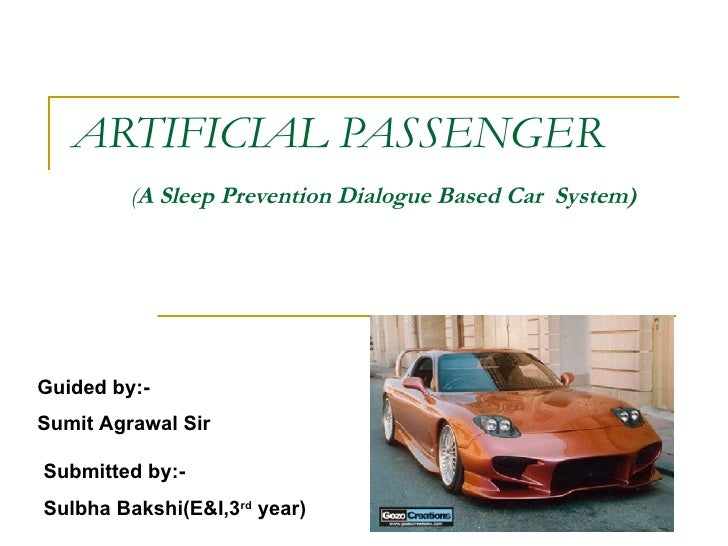 ARTIFICIAL PASSENGER   ( A Sleep Prevention Dialogue Based Car  System)   Submitted by:- Sulbha Bakshi(E&I,3 rd  year) Gui...