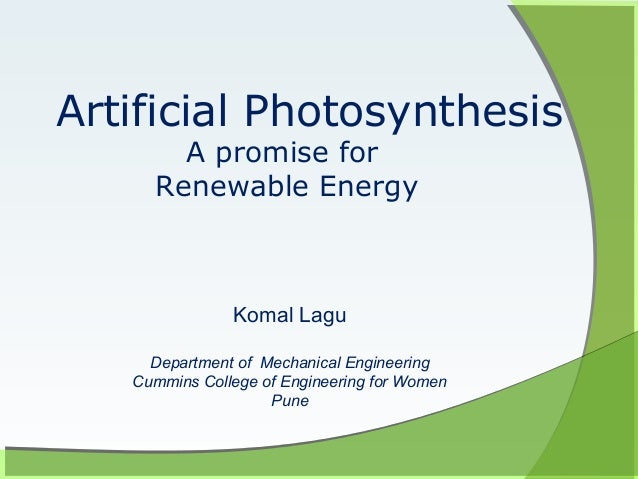 Artificial Photosynthesis       A promise for     Renewable Energy               Komal Lagu     Department of Mechanical E...