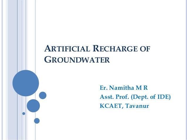 ARTIFICIAL RECHARGE OF GROUNDWATER Er. Namitha M R Asst. Prof. (Dept. of IDE) KCAET, Tavanur