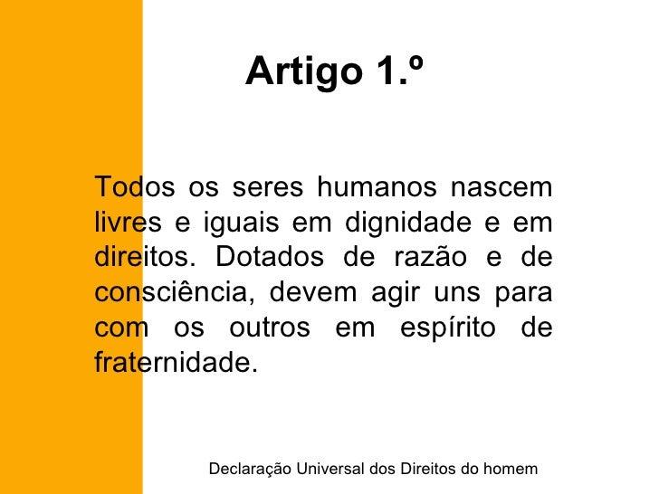 Artigo 1.º Todos os seres humanos nascem livres e iguais em dignidade e em direitos. Dotados de razão e de consciência, de...