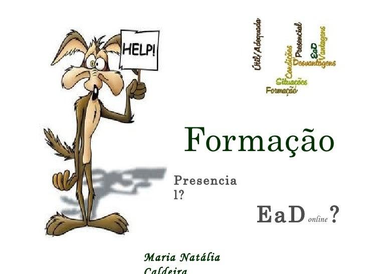 Presencial? Formação EaD online   ? Maria Natália Caldeira
