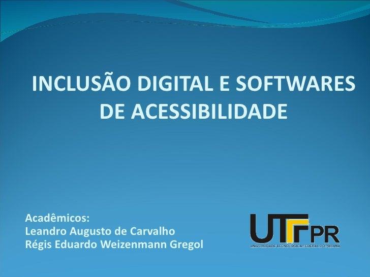 INCLUSÃO DIGITAL E SOFTWARES       DE ACESSIBILIDADEAcadêmicos:Leandro Augusto de CarvalhoRégis Eduardo Weizenmann Gregol