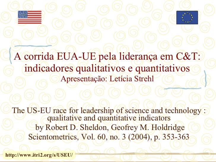 A corrida EUA-UE pela liderança em C&T: indicadores qualitativos e quantitativos Apresentação: Letícia Strehl The US-EU ra...