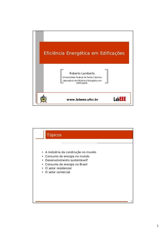 1[ ]Eficiência Energética em EdificaçõesRoberto LambertsUniversidade Federal de Santa CatarinaLaboratório de Eficiência En...