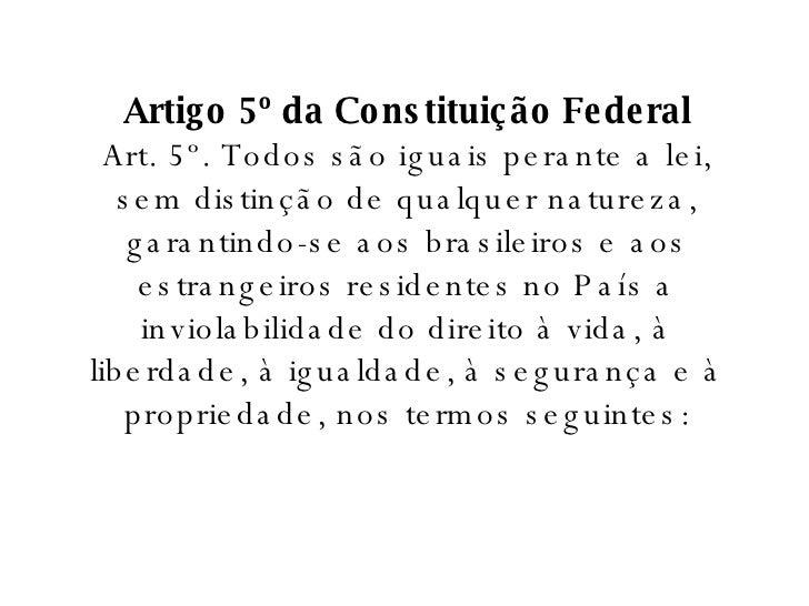 Artigo 5º da Constituição Federal Art. 5º. Todos são iguais perante a lei, sem distinção de qualquer natureza, garantindo-...