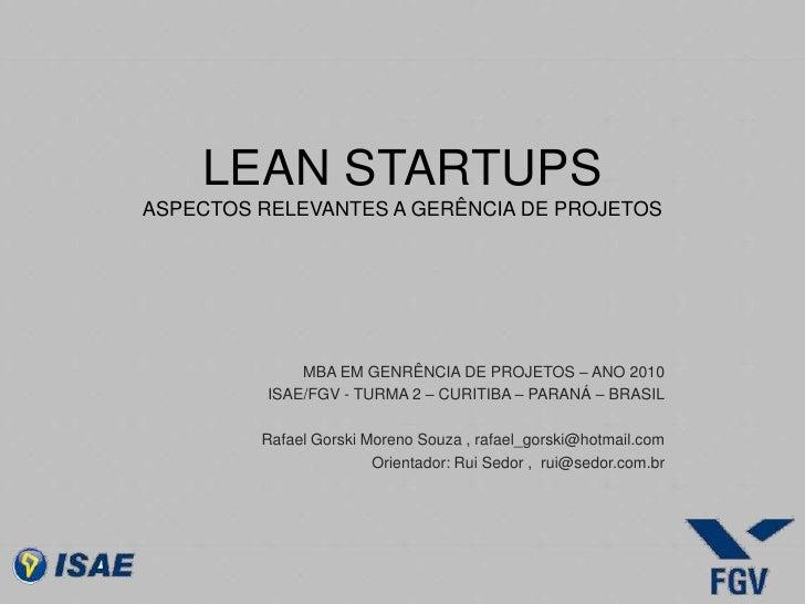 LEAN STARTUPS ASPECTOS RELEVANTES A GERÊNCIA DE PROJETOS<br />MBA EM GENRÊNCIA DE PROJETOS – ANO 2010<br />ISAE/FGV - TURM...