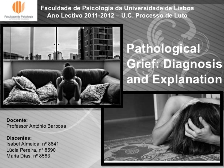 Pathological Grief: Diagnosis and Explanation Docente:  Professor António Barbosa Discentes: Isabel Almeida, nº 8841 Lúcia...
