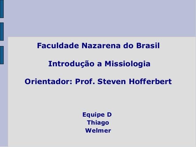 Faculdade Nazarena do Brasil Introdução a Missiologia Orientador: Prof. Steven Hofferbert Equipe D Thiago Welmer