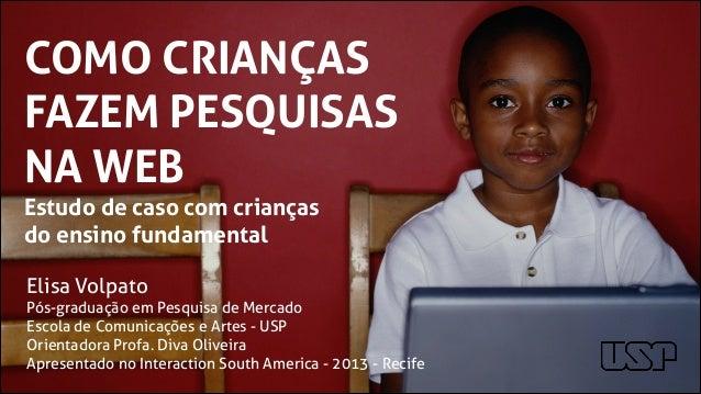COMO CRIANÇAS FAZEM PESQUISAS NA WEB Estudo de caso com crianças do ensino fundamental Elisa Volpato Pós-graduação em Pesq...