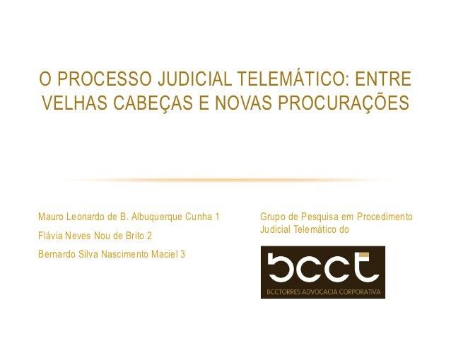 O PROCESSO JUDICIAL TELEMÁTICO: ENTREVELHAS CABEÇAS E NOVAS PROCURAÇÕESMauro Leonardo de B. Albuquerque Cunha 1   Grupo de...
