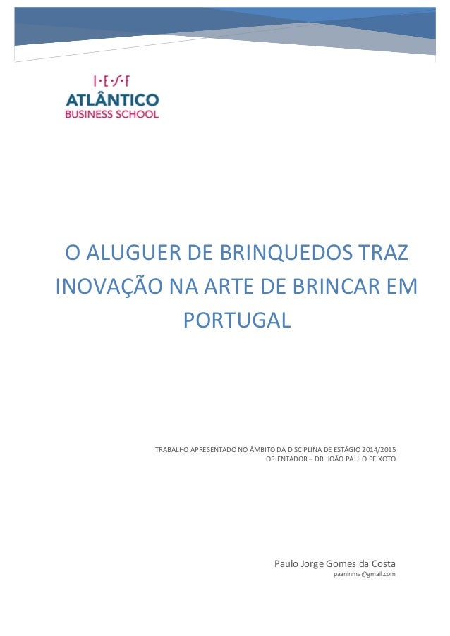 O ALUGUER DE BRINQUEDOS TRAZ INOVAÇÃO NA ARTE DE BRINCAR EM PORTUGAL Paulo Jorge Gomes da Costa paaninma@gmail.com TRABALH...