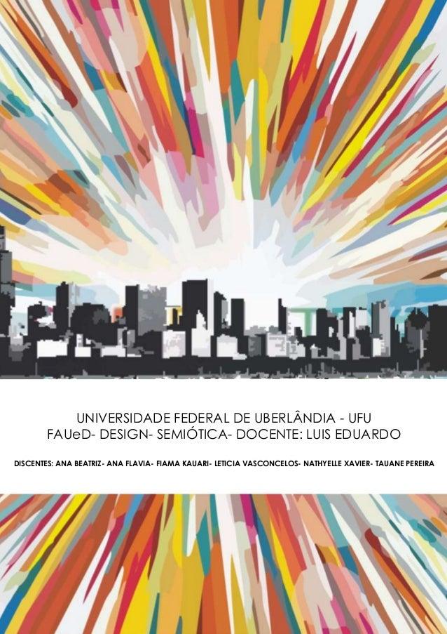 UNIVERSIDADE FEDERAL DE UBERLÂNDIA - UFU FAUeD- DESIGN- SEMIÓTICA- DOCENTE: LUIS EDUARDO DISCENTES: ANA BEATRIZ- ANA FLAVI...