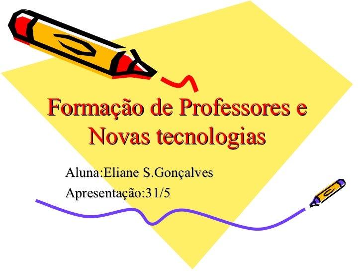 Formação de Professores e Novas tecnologias Aluna:Eliane S.Gonçalves Apresentação:31/5