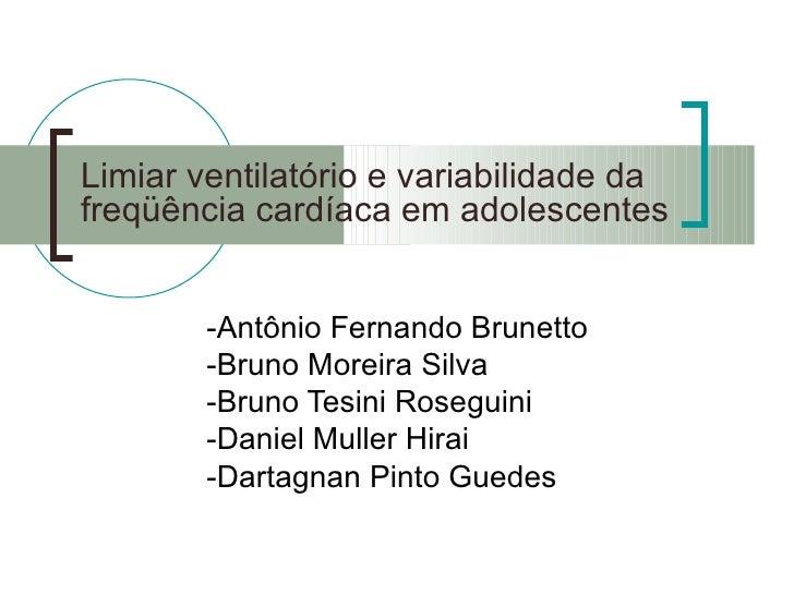 Limiar ventilatório e variabilidade da freqüência cardíaca em adolescentes -Antônio Fernando Brunetto -Bruno Moreira Silva...
