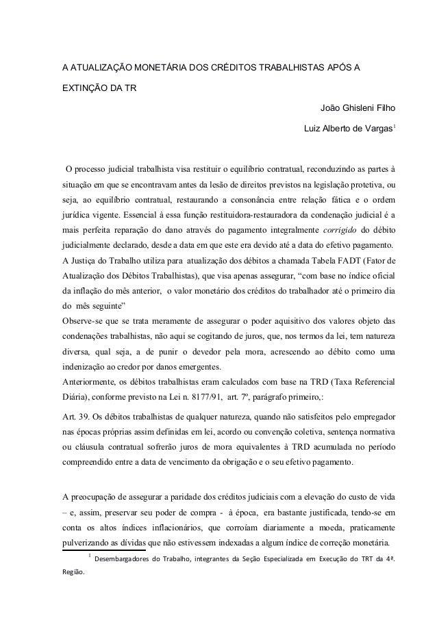 A ATUALIZAÇÃO MONETÁRIA DOS CRÉDITOS TRABALHISTAS APÓS A EXTINÇÃO DA TR João Ghisleni Filho Luiz Alberto de Vargas1 O proc...