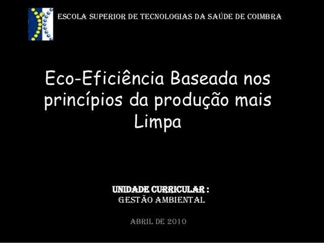 ESCOLA SUPERIOR DE TECNOLOGIAS DA SAÚDE DE COIMBRAEco-Eficiência Baseada nosprincípios da produção mais           Limpa   ...