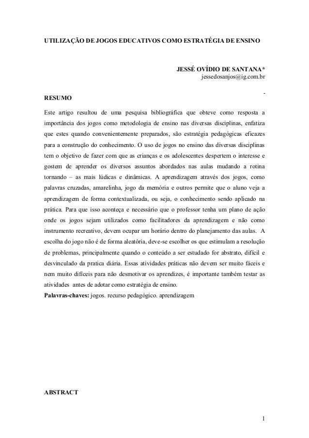 UTILIZAÇÃO DE JOGOS EDUCATIVOS COMO ESTRATÉGIA DE ENSINO JESSÉ OVÍDIO DE SANTANA* jessedosanjos@ig.com.br RESUMO Este arti...