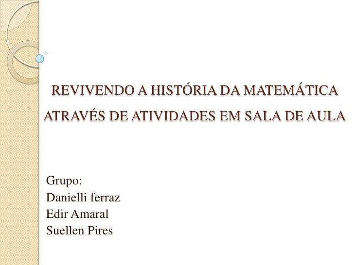 REVIVENDO A HISTÓRIA DA MATEMÁTICA ATRAVÉS DE ATIVIDADES EM SALA DE AULA<br />Grupo:<br />Danielliferraz<br />Edir Amaral<...
