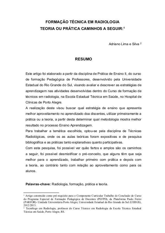FORMAÇÃO TÉCNICA EM RADIOLOGIA TEORIA OU PRÁTICA CAMINHOS A SEGUIR:1 Adriano Lima e Silva 2 RESUMO Este artigo foi elabora...