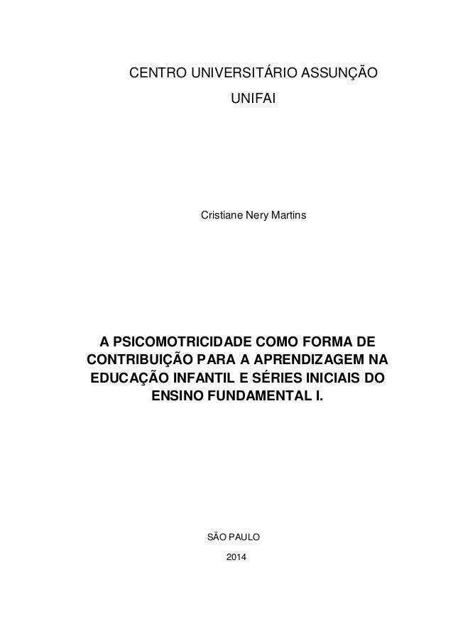 CENTRO UNIVERSITÁRIO ASSUNÇÃO UNIFAI Cristiane Nery Martins A PSICOMOTRICIDADE COMO FORMA DE CONTRIBUIÇÃO PARA A APRENDIZA...