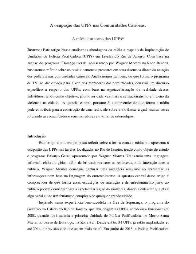 A ocupação das UPPs nas Comunidades Cariocas. A mídia em torno das UPPs* Resumo: Este artigo busca analisar as abordagens ...