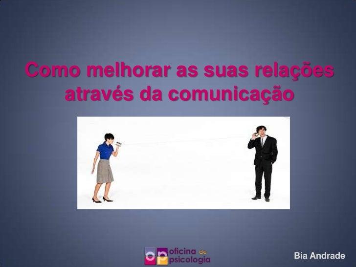 Como melhorar as suas relações   através da comunicação                          Bia Andrade
