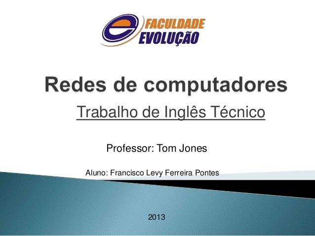 Trabalho de Inglês Técnico Professor: Tom Jones Aluno: Francisco Levy Ferreira Pontes  2013