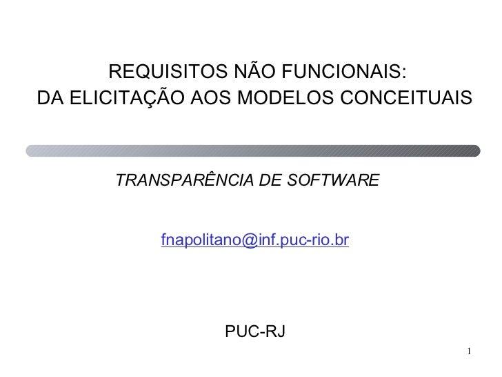 REQUISITOS NÃO FUNCIONAIS: DA ELICITAÇÃO AOS MODELOS CONCEITUAIS   [email_address] PUC-RJ TRANSPARÊNCIA DE SOFTWARE
