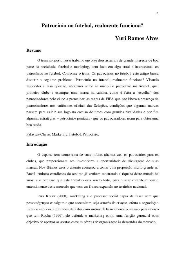 1  Patrocínio no futebol, realmente funciona? Yuri Ramos Alves Resumo O tema proposto neste trabalho envolve dois assuntos...